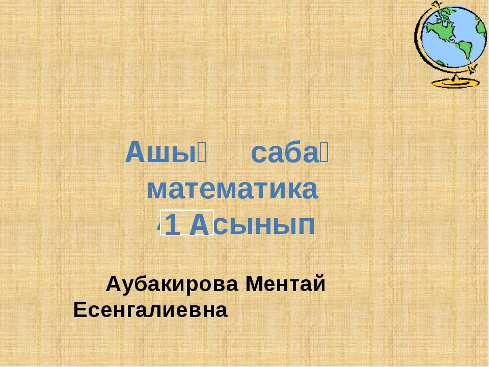 Аубакирова Ментай Есенгалиевна 1 А
