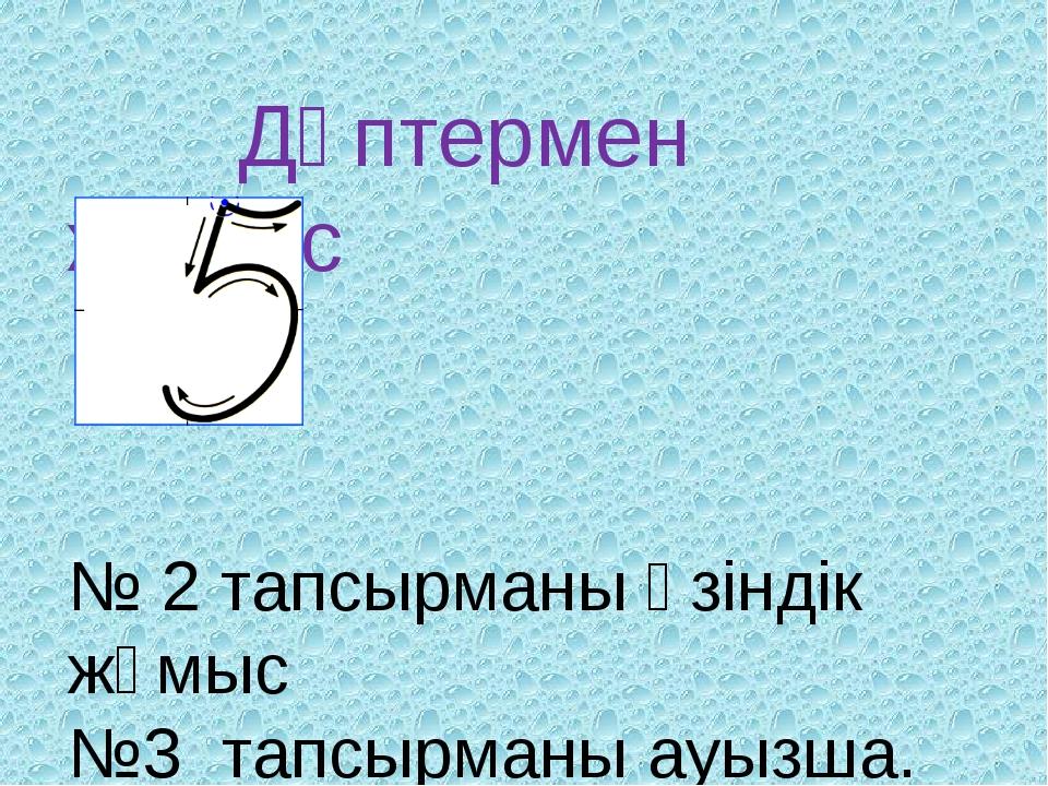 Дәптермен жұмыс № 2 тапсырманы өзіндік жұмыс №3 тапсырманы ауызша. №5 тапсыр...