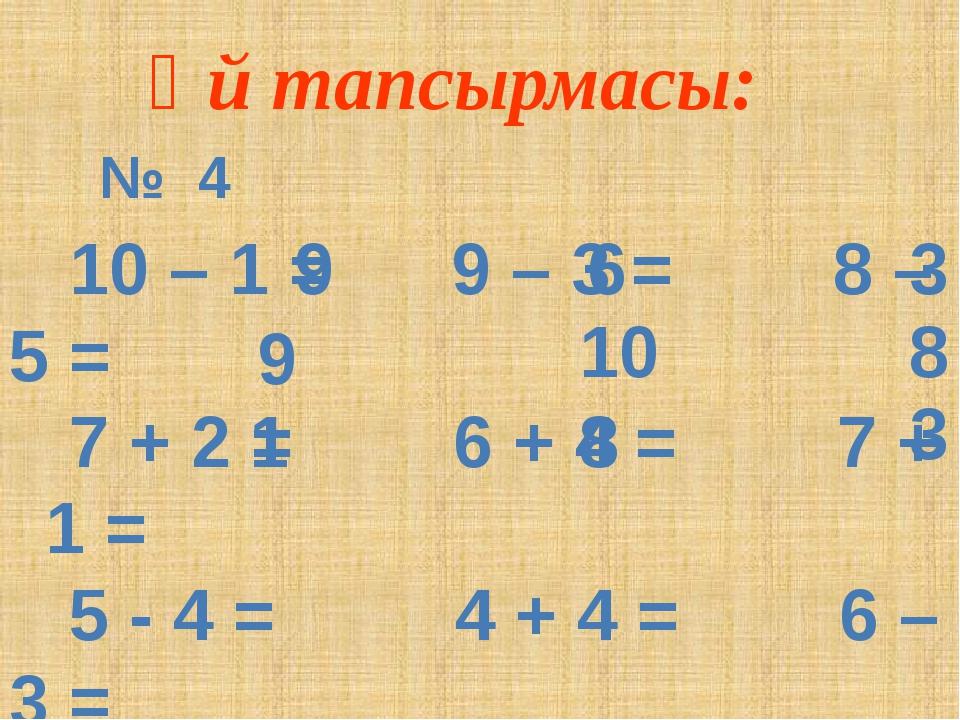 Үй тапсырмасы: 10 – 1 = 9 – 3 = 8 – 5 = 7 + 2 = 6 + 4 = 7 + 1 = 5 - 4 = 4 +...