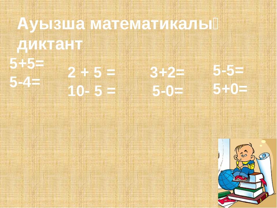 Ауызша математикалық диктант 5+5= 5-4= 2 + 5 = 10- 5 = 3+2= 5-0= 5-5= 5+0=
