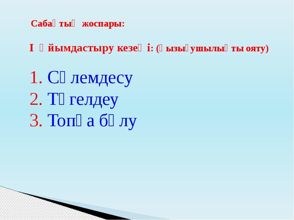 Сабақтың жоспары: I Ұйымдастыру кезеңі: (қызығушылықты ояту) 1. Сәлемдесу 2....