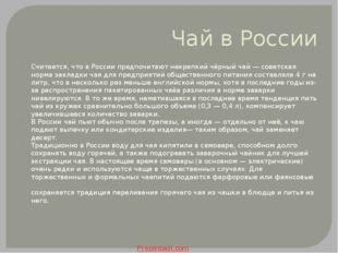 Чай в России Считается, что в России предпочитают некрепкий чёрный чай — сове
