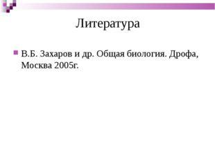 Литература В.Б. Захаров и др. Общая биология. Дрофа, Москва 2005г.
