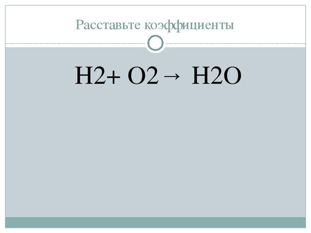 Расставьте коэффициенты H2+ O2→ H2O