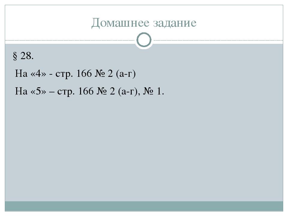 Домашнее задание § 28. На «4» - стр. 166 № 2 (а-г) На «5» – стр. 166 № 2 (а-г...