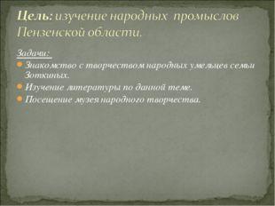 Задачи: Знакомство с творчеством народных умельцев семьи Зоткиных. Изучение л