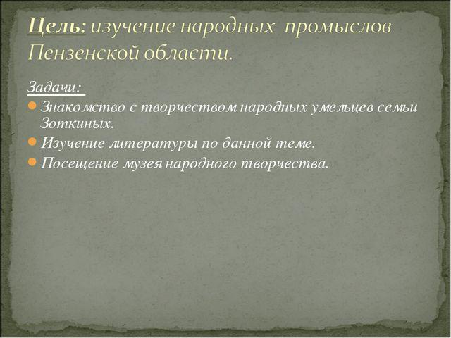 Задачи: Знакомство с творчеством народных умельцев семьи Зоткиных. Изучение л...