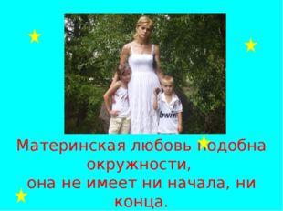 Материнская любовь подобна окружности, она не имеет ни начала, ни конца.