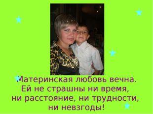 Материнская любовь вечна. Ей не страшны ни время, ни расстояние, ни трудности