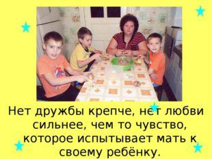 Нет дружбы крепче, нет любви сильнее, чем то чувство, которое испытывает мать