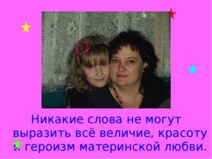 Никакие слова не могут выразить всё величие, красоту и героизм материнской лю