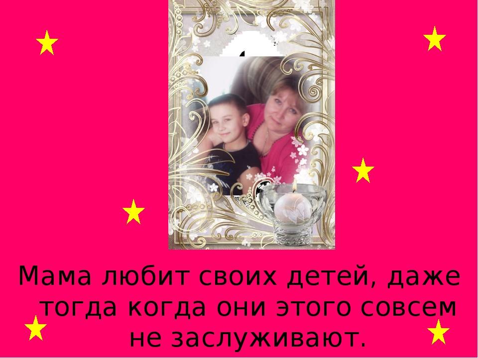 Мама любит своих детей, даже тогда когда они этого совсем не заслуживают.