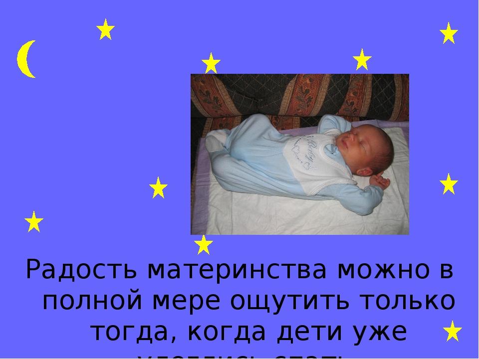 Радость материнства можно в полной мере ощутить только тогда, когда дети уже...