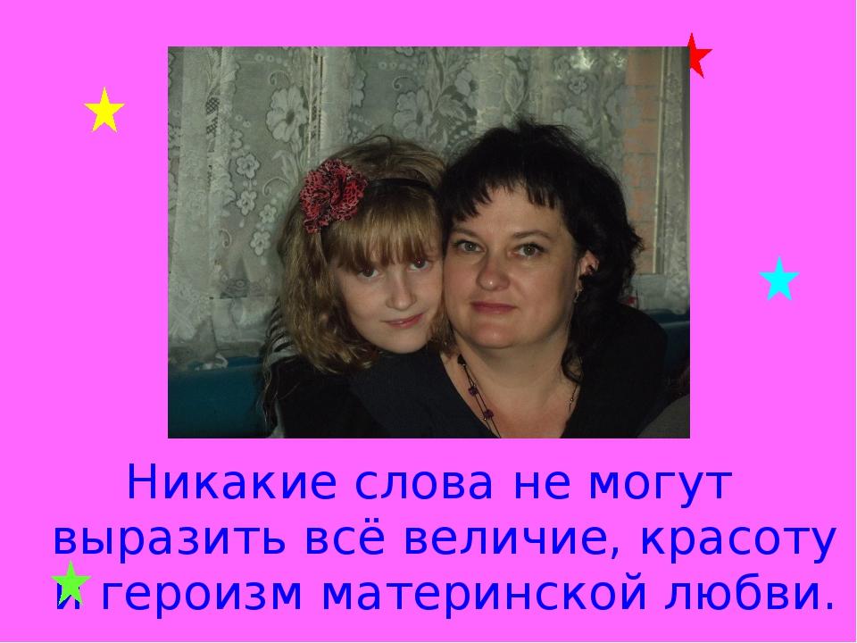 Никакие слова не могут выразить всё величие, красоту и героизм материнской лю...
