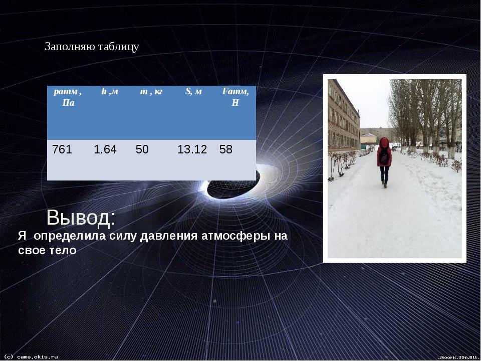 Заполняю таблицу: Вывод: Я определила силу давления атмосферы на свое тело p...