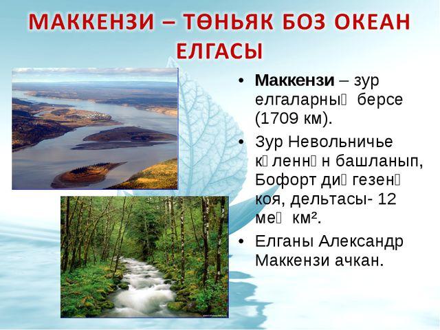 Маккензи – зур елгаларның берсе (1709 км). Зур Невольничье күленнән башланып,...