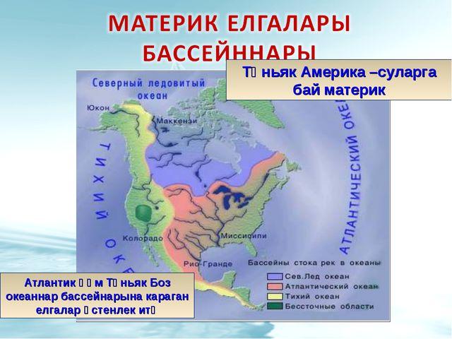 Төньяк Америка –суларга бай материк Атлантик һәм Төньяк Боз океаннар бассейна...