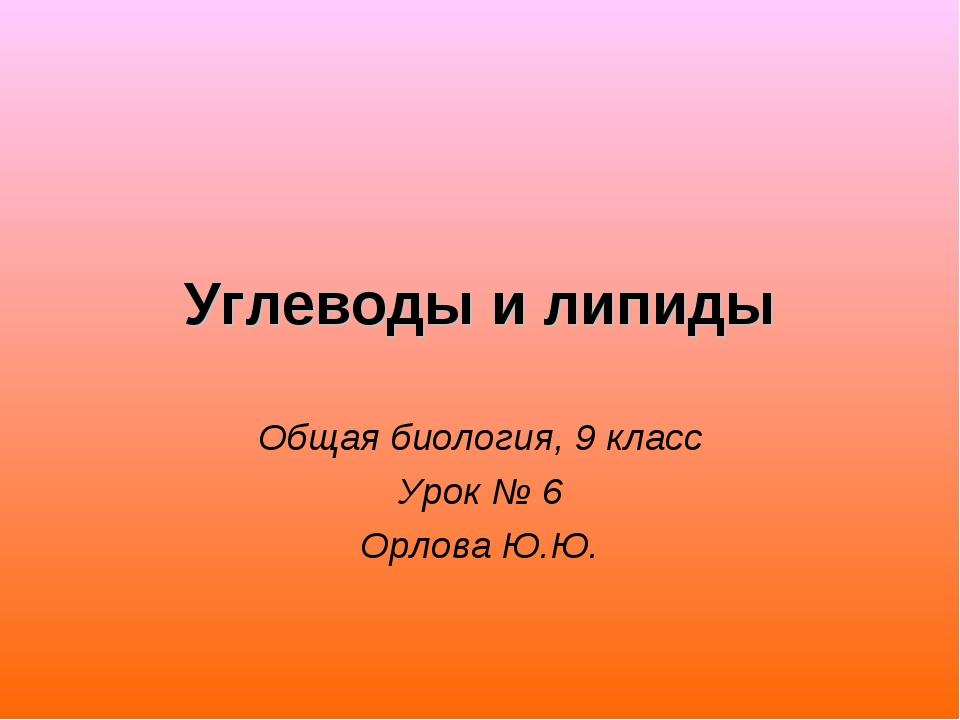 Углеводы и липиды Общая биология, 9 класс Урок № 6 Орлова Ю.Ю.
