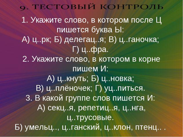 1. Укажите слово, в котором после Ц пишется буква Ы: А) ц..рк; Б) делегац..я...