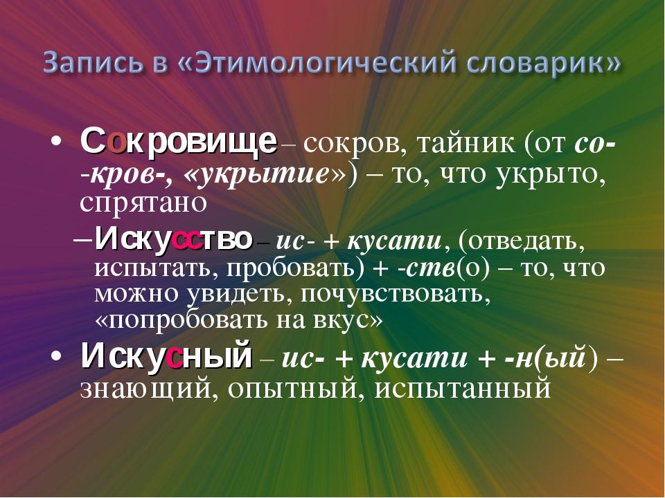 Сокровище – сокров, тайник (от со- -кров-, «укрытие») – то, что укрыто, спрят...
