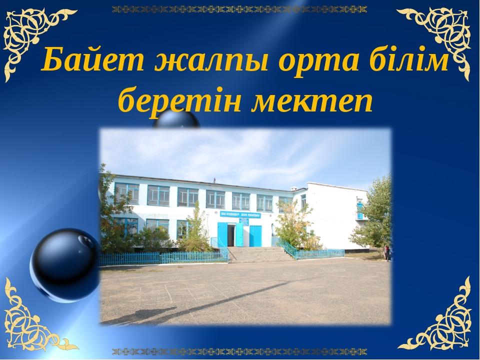 Байет жалпы орта білім беретін мектеп 