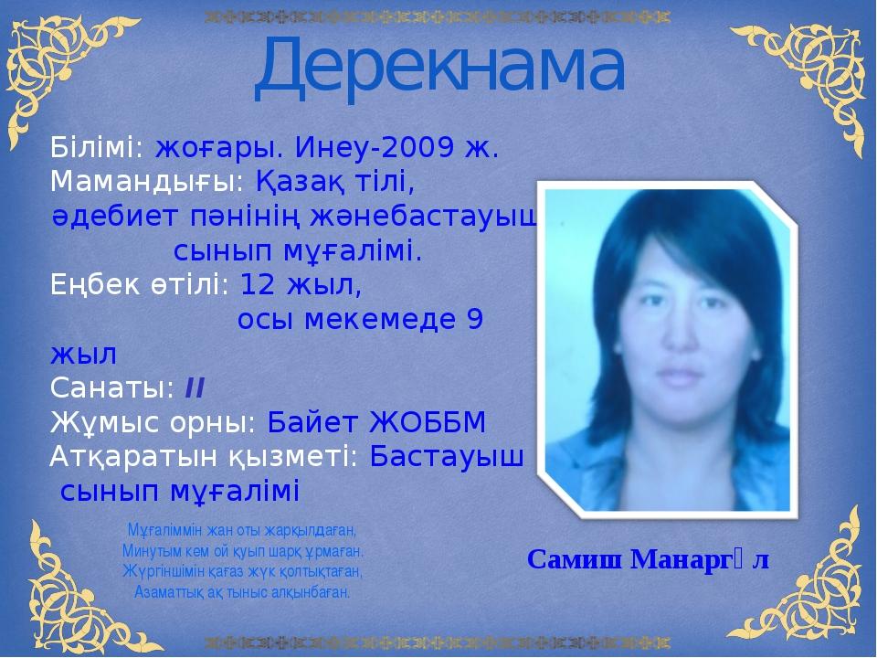 Дерекнама Білімі: жоғары. Инеу-2009 ж. Мамандығы: Қазақ тілі, әдебиет пәнінің...