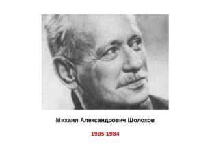 Михаил Александрович Шолохов 1905-1984