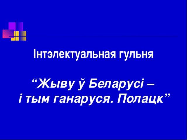 """Інтэлектуальная гульня """"Жыву ў Беларусі – і тым ганаруся. Полацк"""""""