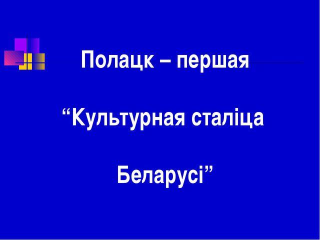 """Полацк – першая """"Культурная сталіца Беларусі"""""""