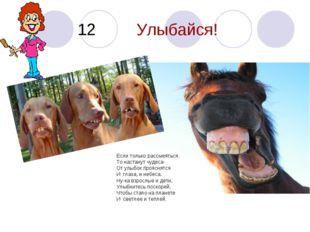 12 Улыбайся! Если только рассмеяться. То настанут чудеса- От улыбок прояснятс