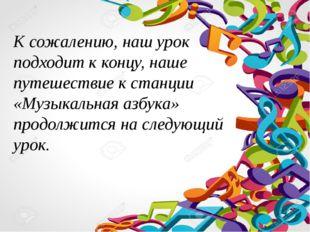К сожалению, наш урок подходит к концу, наше путешествие к станции «Музыкальн