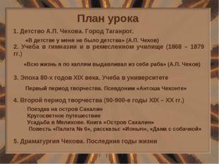 План урока 1. Детство А.П. Чехова. Город Таганрог. 2. Учеба в гимназии и в ре