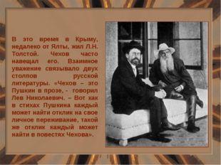 В это время в Крыму, недалеко от Ялты, жил Л.Н. Толстой. Чехов часто навещал