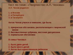 Тест по теме: «Творчество А.П. Чехова» А.П. Чехов родился: 1. в Москве 2. в П