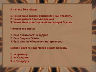 К началу 90-х годов 1. Чехов был совсем неизвестен как писатель 2. Чехов рабо
