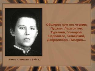 Обширен круг его чтения: Пушкин, Лермонтов, Тургенев, Гончаров, Сервантес, Бе