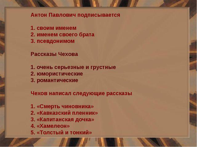 Антон Павлович подписывается 1. своим именем 2. именем своего брата 3. псевдо...