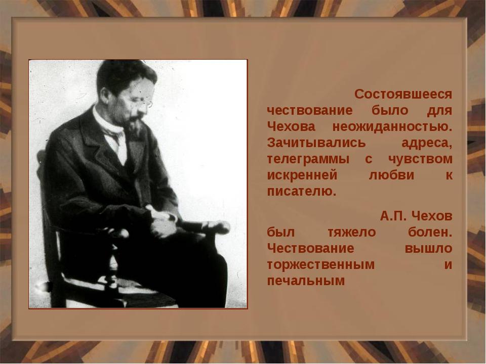 Состоявшееся чествование было для Чехова неожиданностью. Зачитывались адреса...
