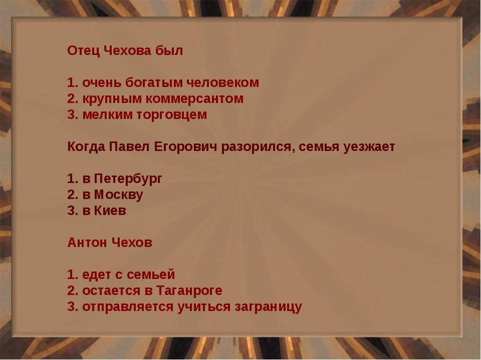 Отец Чехова был 1. очень богатым человеком 2. крупным коммерсантом 3. мелким...