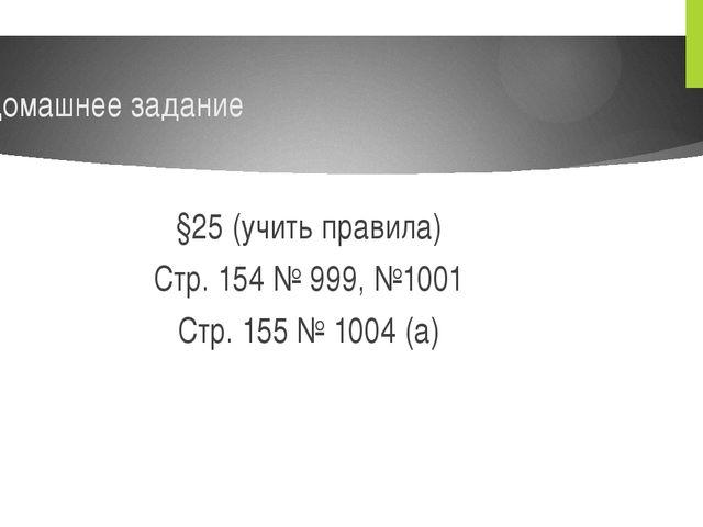 Домашнее задание §25 (учить правила) Стр. 154 № 999, №1001 Стр. 155 № 1004 (а)
