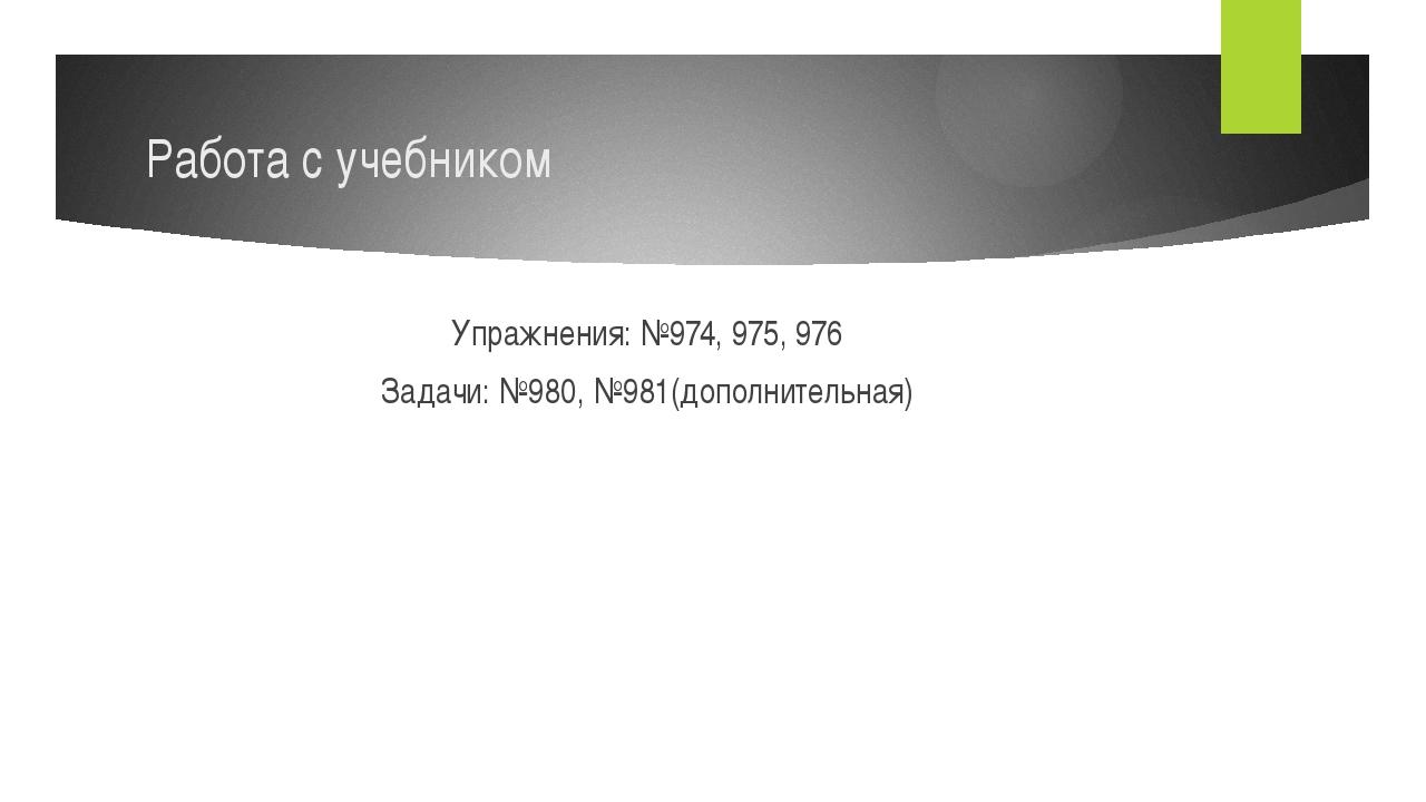 Работа с учебником Упражнения: №974, 975, 976 Задачи: №980, №981(дополнительн...