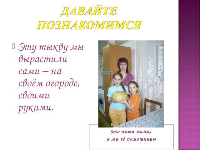 Это наша мама, а мы её помощницы Эту тыкву мы вырастили сами – на своём огор...