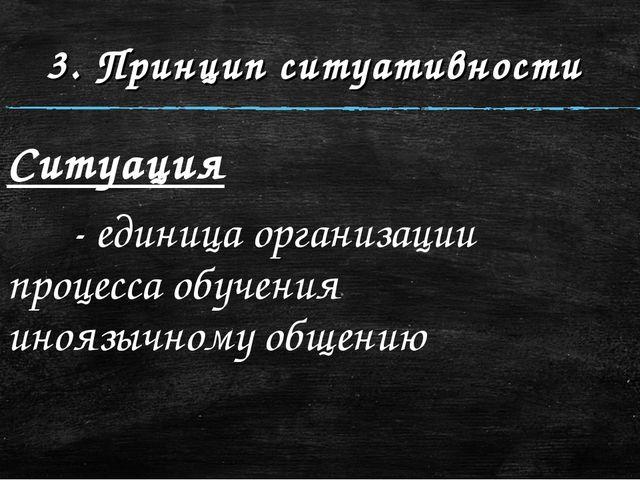 3. Принцип ситуативности Ситуация  - единица организации процесса обучения...