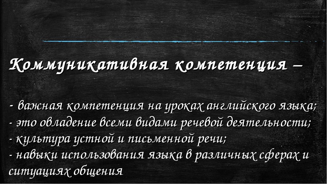 Коммуникативная компетенция – - важная компетенция на уроках английского язык...