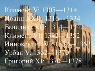 Климент V: 1305—1314 Иоанн XXII: 1316—1334 Бенедикт XII: 1334—1342 Климент VI