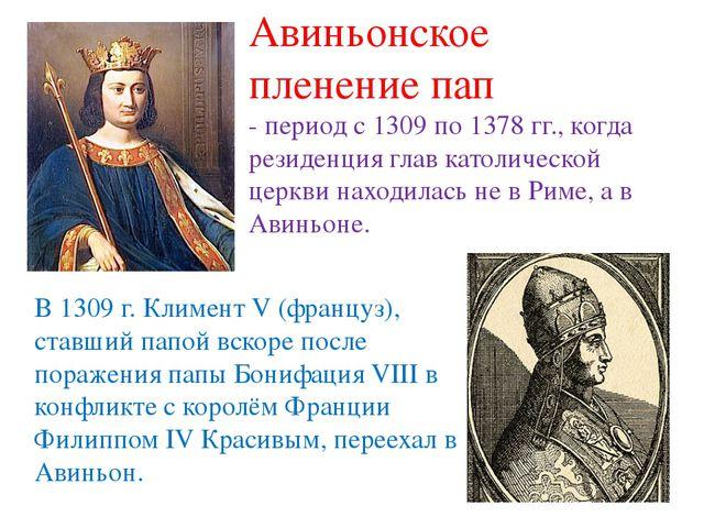 В 1309 г. Климент V (француз), ставший папой вскоре после поражения папы Бони...