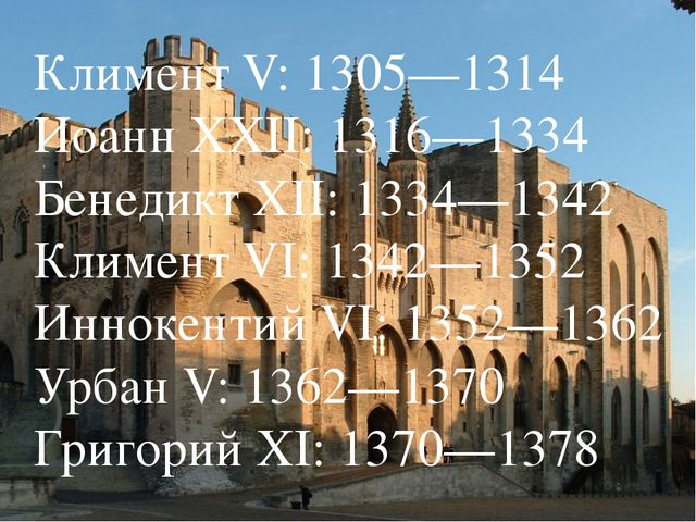 Климент V: 1305—1314 Иоанн XXII: 1316—1334 Бенедикт XII: 1334—1342 Климент VI...
