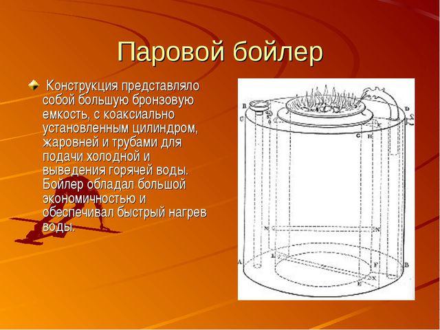 Паровой бойлер Конструкция представляло собой большую бронзовую емкость, с к...