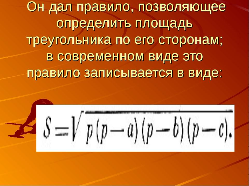 Он дал правило, позволяющее определить площадь треугольника по его сторонам;...