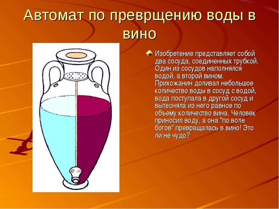Автомат по преврщению воды в вино Изобретение представляет собой два сосуда,...
